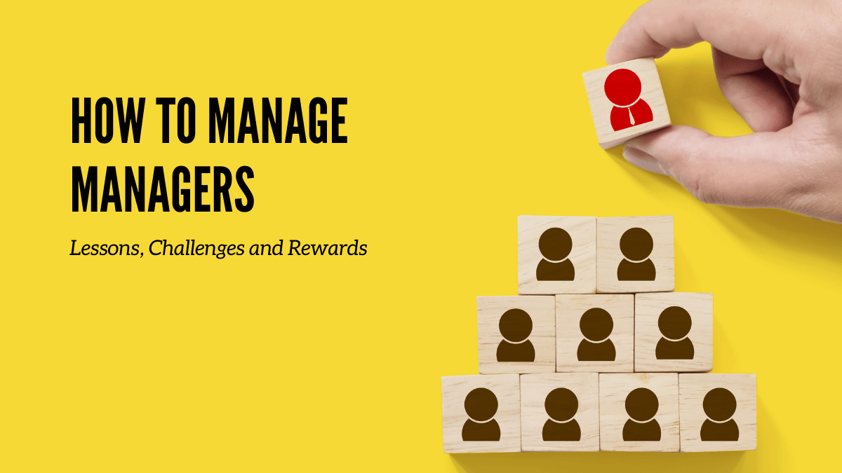How To Manage Managers: Lessons, Challenges and Rewards